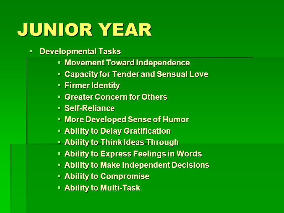 JUNIOR YEAR Developmental Tasks Developmental Tasks Movement Toward Independence Movement Toward Independence Capacity for Tender and Sensual Love Capacity for Tender and Sensual Love Firmer Identity Firmer Identity Greater Concern for Others Greater Concern for Others Self-Reliance Self-Reliance More Developed Sense of Humor More Developed Sense of Humor Ability to Delay Gratification Ability to Delay Gratification Ability to Think Ideas Through Ability to Think Ideas Through Ability to Express Feelings in Words Ability to Express Feelings in Words Ability to Make Independent Decisions Ability to Make Independent Decisions Ability to Compromise Ability to Compromise Ability to Multi-Task Ability to Multi-Task