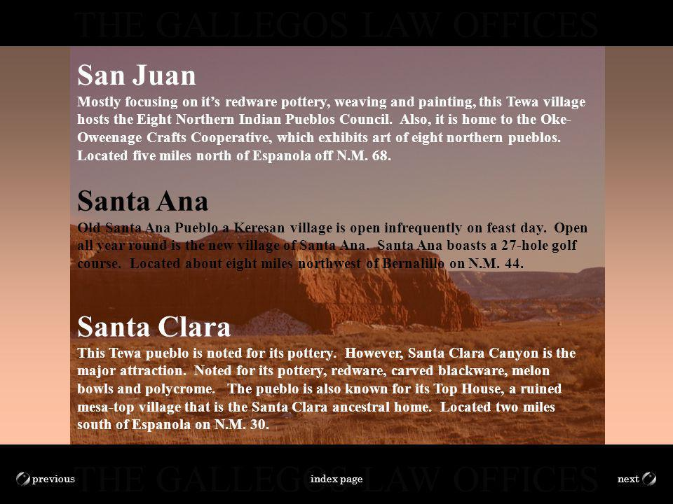 THE GALLEGOS LAW OFFICES nextprevious Santa Ana Old Santa Ana Pueblo a Keresan village is open infrequently on feast day. Open all year round is the n