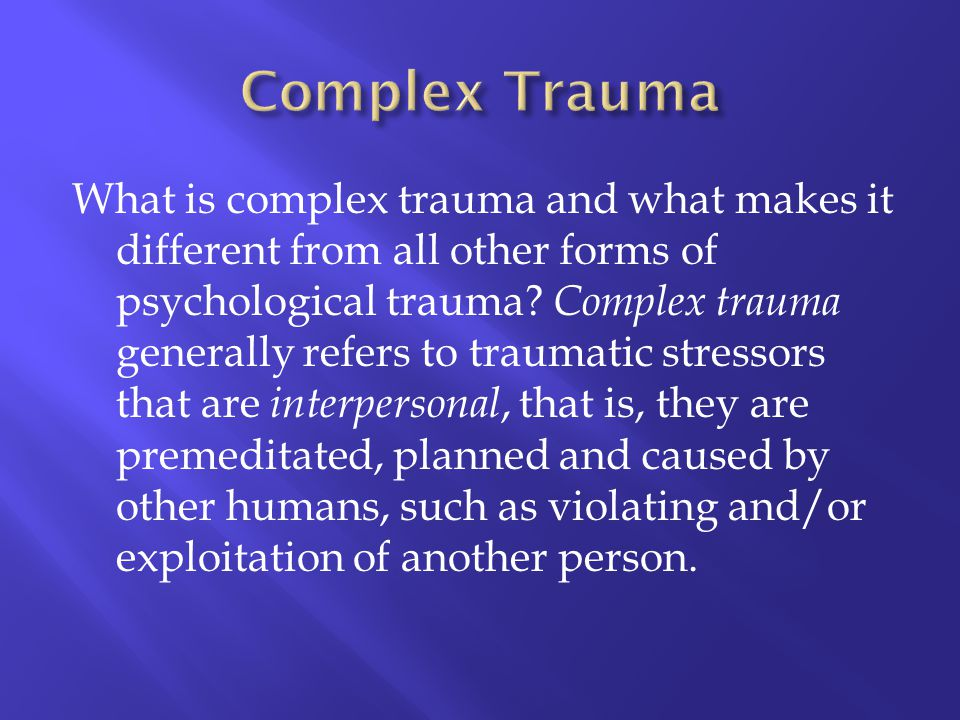 What is complex trauma and what makes it different from all other forms of psychological trauma? Complex trauma generally refers to traumatic stressor