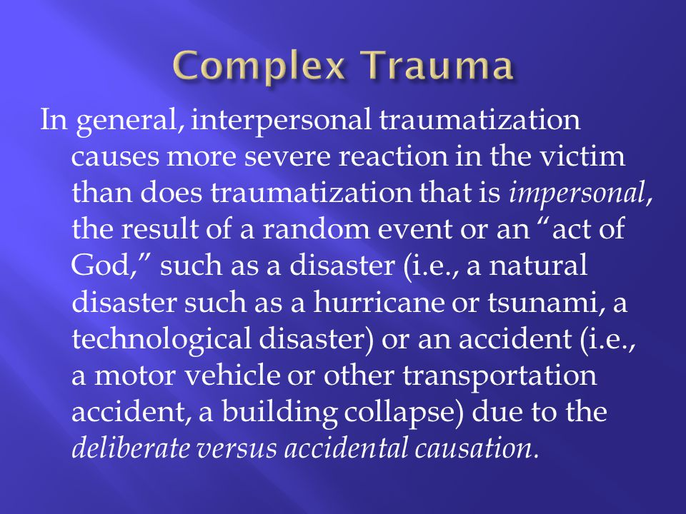 In general, interpersonal traumatization causes more severe reaction in the victim than does traumatization that is impersonal, the result of a random