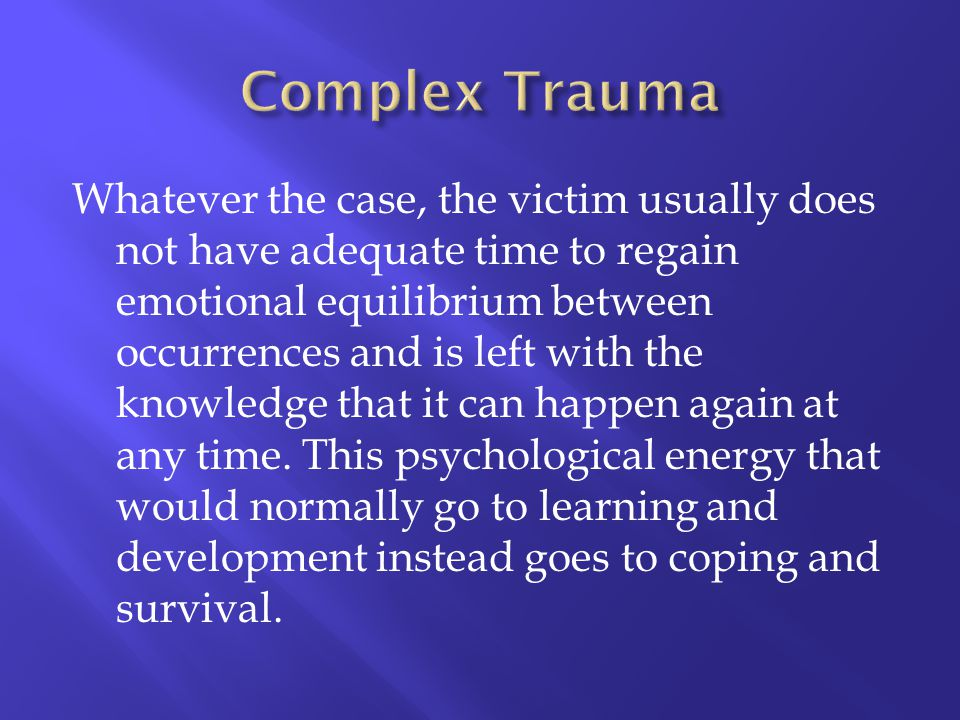 Whatever the case, the victim usually does not have adequate time to regain emotional equilibrium between occurrences and is left with the knowledge t