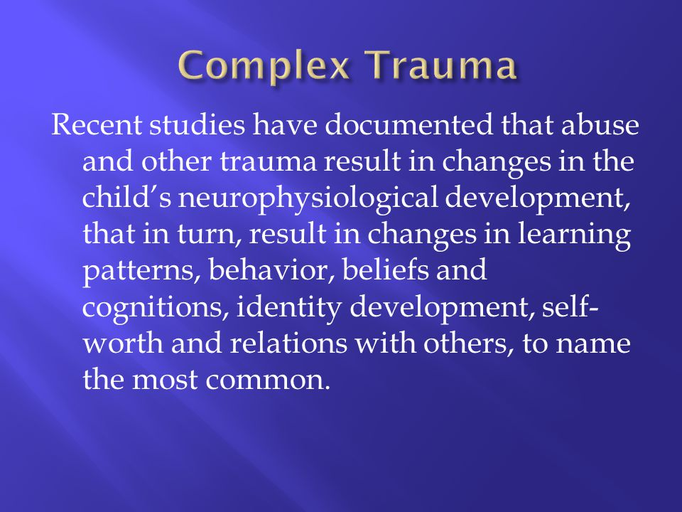 Recent studies have documented that abuse and other trauma result in changes in the childs neurophysiological development, that in turn, result in cha