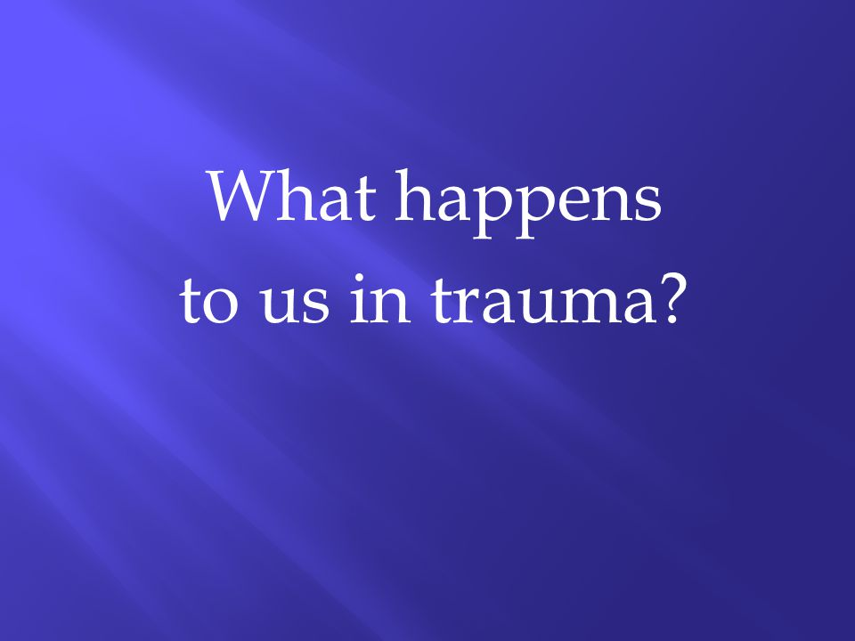 What happens to us in trauma?