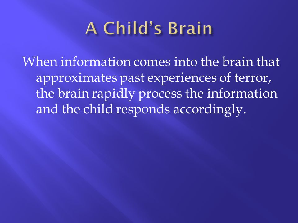When information comes into the brain that approximates past experiences of terror, the brain rapidly process the information and the child responds a