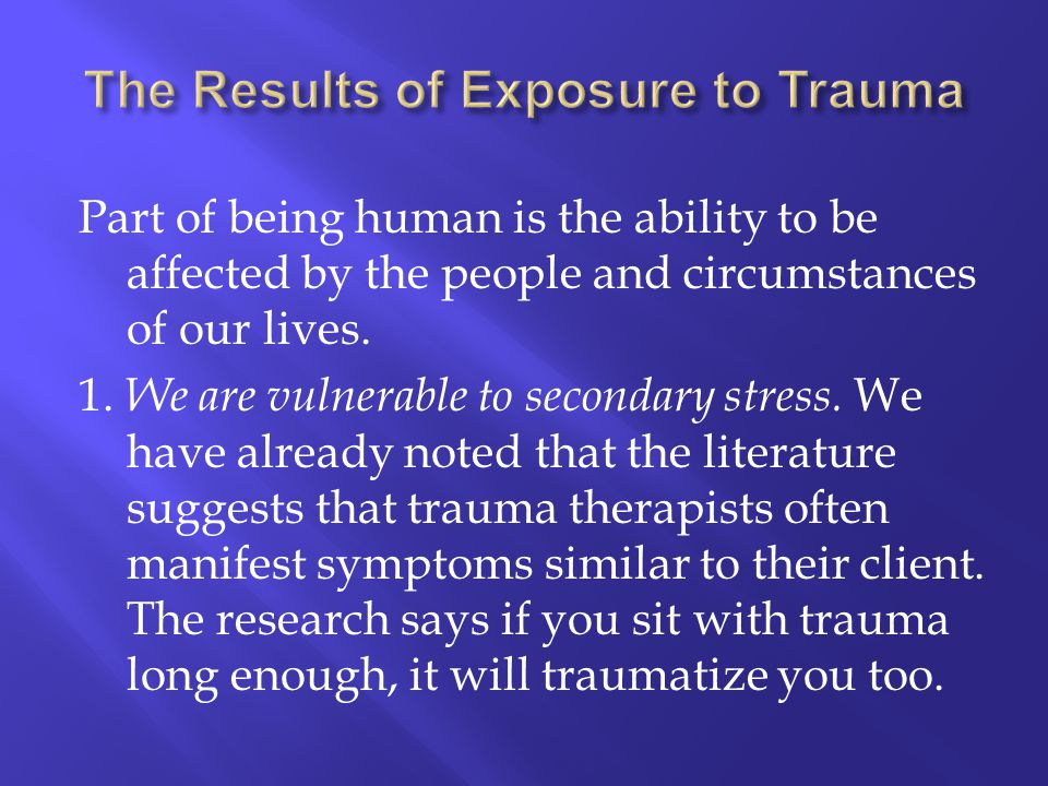 Part of being human is the ability to be affected by the people and circumstances of our lives. 1. We are vulnerable to secondary stress. We have alre