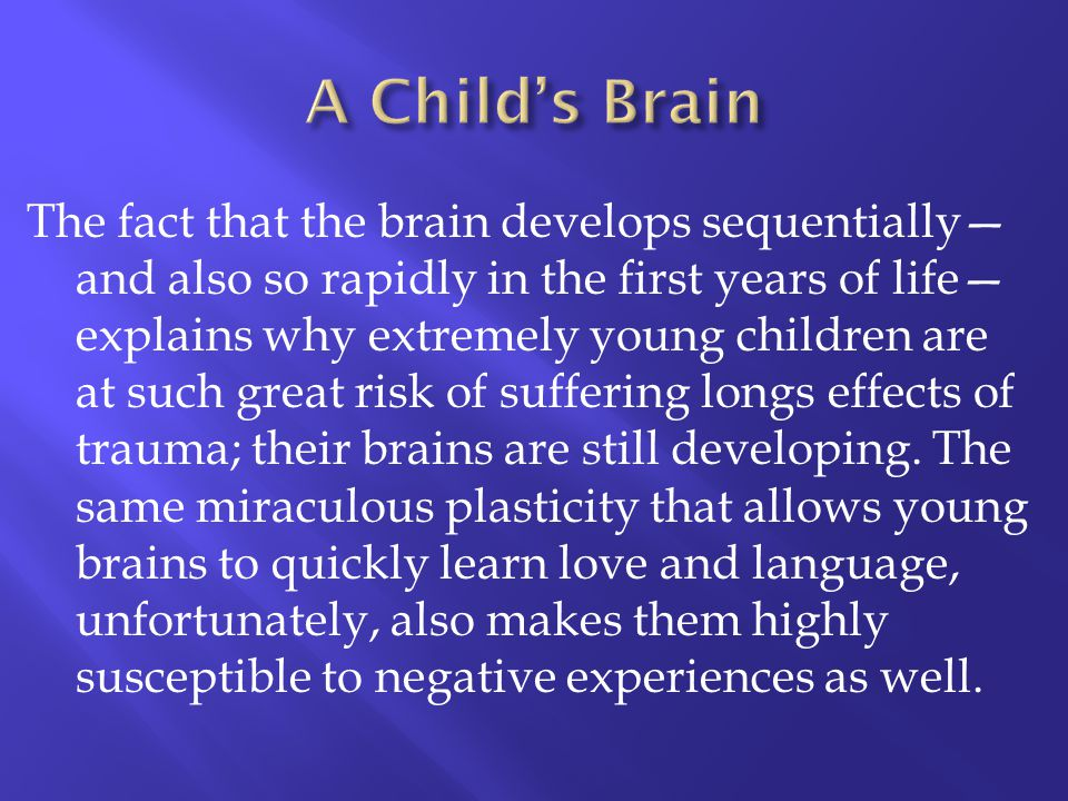 The fact that the brain develops sequentially and also so rapidly in the first years of life explains why extremely young children are at such great r