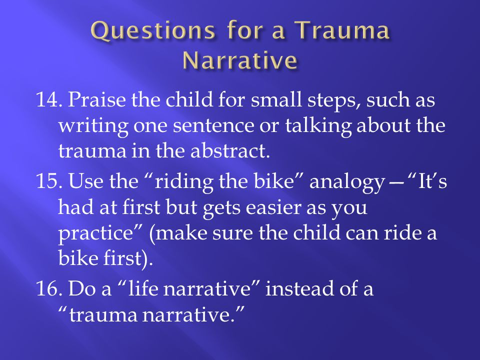 14. Praise the child for small steps, such as writing one sentence or talking about the trauma in the abstract. 15. Use the riding the bike analogyIts