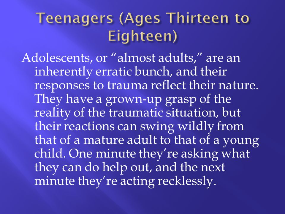 Adolescents, or almost adults, are an inherently erratic bunch, and their responses to trauma reflect their nature. They have a grown-up grasp of the