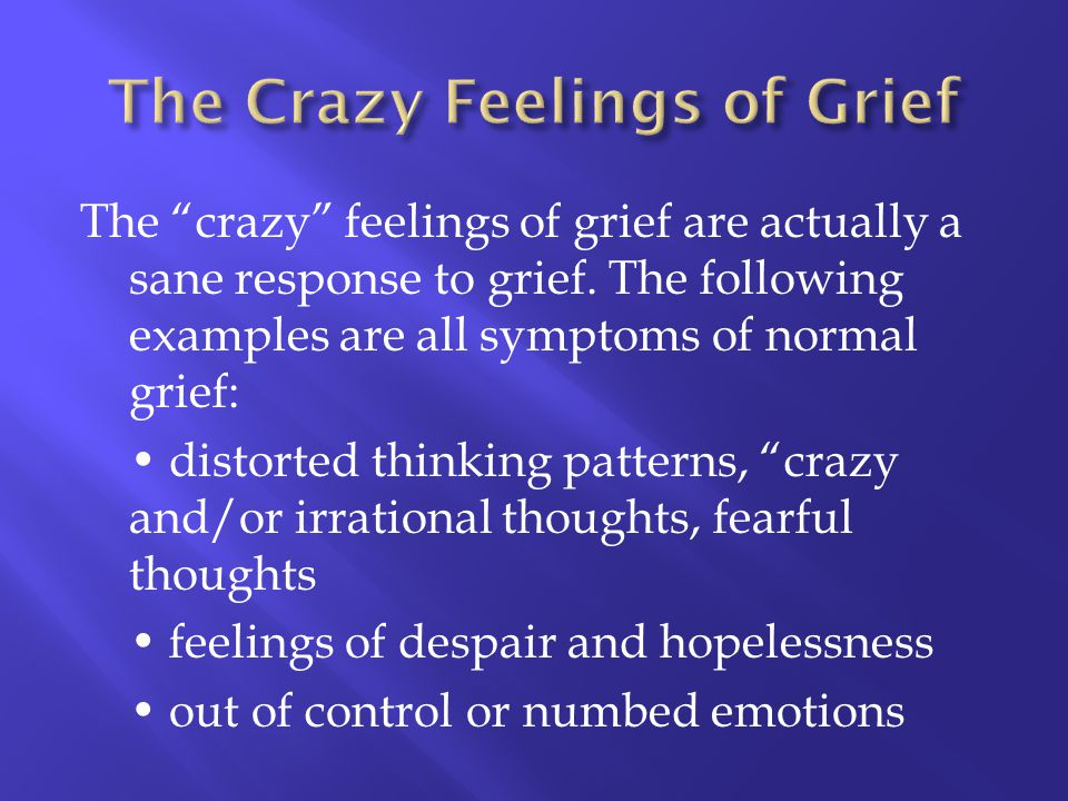 The crazy feelings of grief are actually a sane response to grief. The following examples are all symptoms of normal grief: distorted thinking pattern