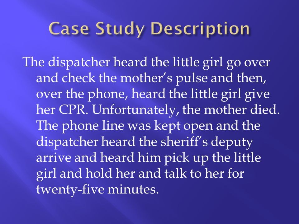 The dispatcher heard the little girl go over and check the mothers pulse and then, over the phone, heard the little girl give her CPR. Unfortunately,