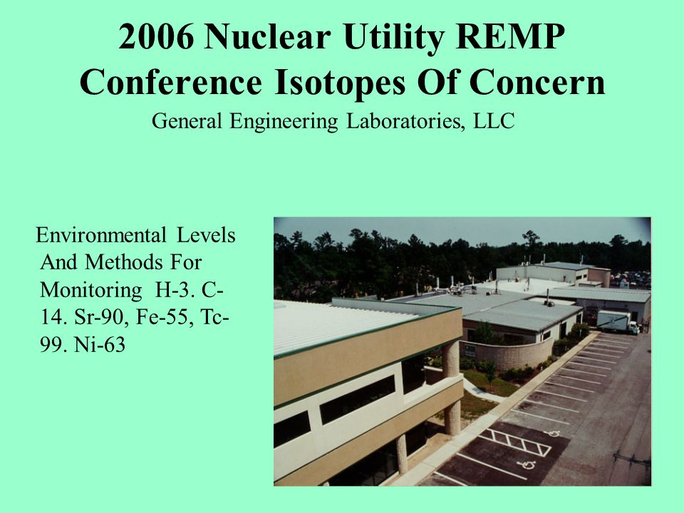 2006 Nuclear Utility REMP Conference Isotopes Of Concern General Engineering Laboratories, LLC Environmental Levels And Methods For Monitoring H-3.