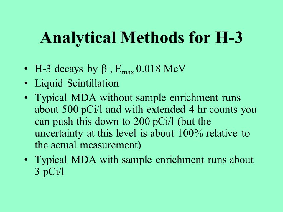 Analytical Methods for H-3 H-3 decays by -, E max 0.018 MeV Liquid Scintillation Typical MDA without sample enrichment runs about 500 pCi/l and with extended 4 hr counts you can push this down to 200 pCi/l (but the uncertainty at this level is about 100% relative to the actual measurement) Typical MDA with sample enrichment runs about 3 pCi/l