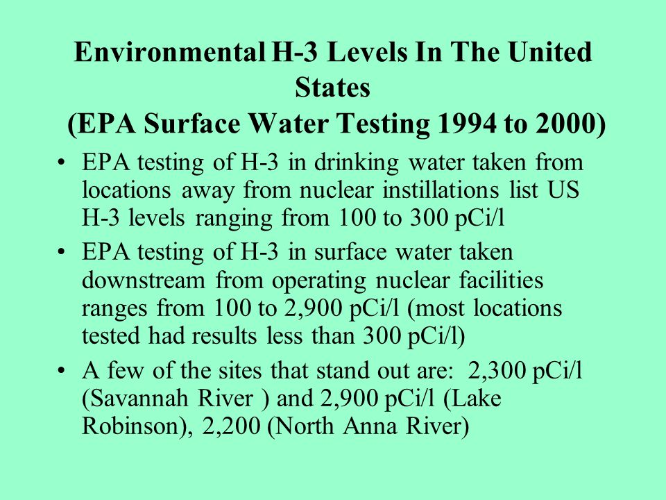 Environmental H-3 Levels In The United States (EPA Surface Water Testing 1994 to 2000) EPA testing of H-3 in drinking water taken from locations away from nuclear instillations list US H-3 levels ranging from 100 to 300 pCi/l EPA testing of H-3 in surface water taken downstream from operating nuclear facilities ranges from 100 to 2,900 pCi/l (most locations tested had results less than 300 pCi/l) A few of the sites that stand out are: 2,300 pCi/l (Savannah River ) and 2,900 pCi/l (Lake Robinson), 2,200 (North Anna River)