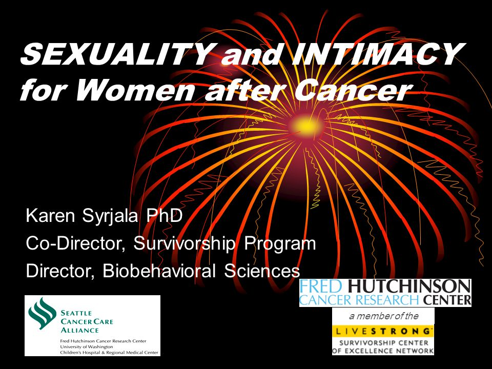 SEXUALITY and INTIMACY for Women after Cancer Karen Syrjala PhD Co-Director, Survivorship Program Director, Biobehavioral Sciences a member of the