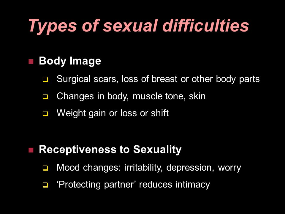 Body Image Surgical scars, loss of breast or other body parts Changes in body, muscle tone, skin Weight gain or loss or shift Receptiveness to Sexuali