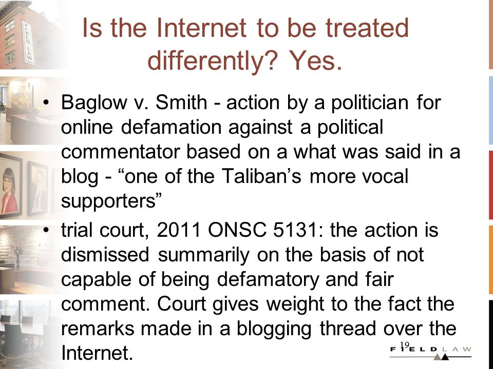 19 Is the Internet to be treated differently? Yes. Baglow v. Smith - action by a politician for online defamation against a political commentator base