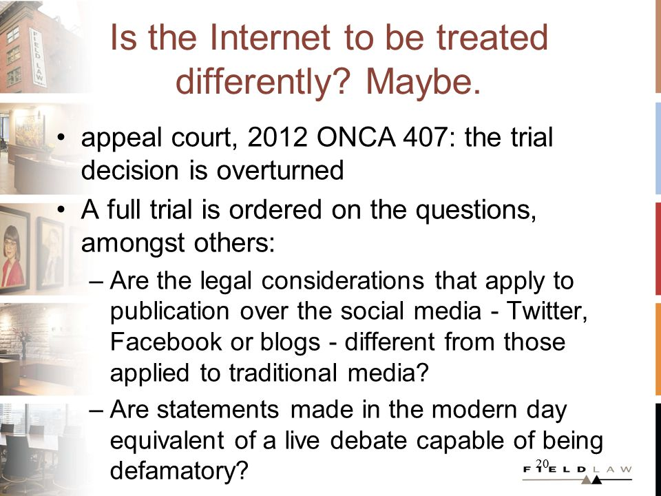 20 Is the Internet to be treated differently? Maybe. appeal court, 2012 ONCA 407: the trial decision is overturned A full trial is ordered on the ques