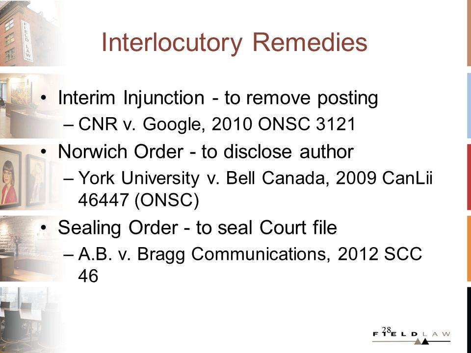 28 Interlocutory Remedies Interim Injunction - to remove posting –CNR v. Google, 2010 ONSC 3121 Norwich Order - to disclose author –York University v.