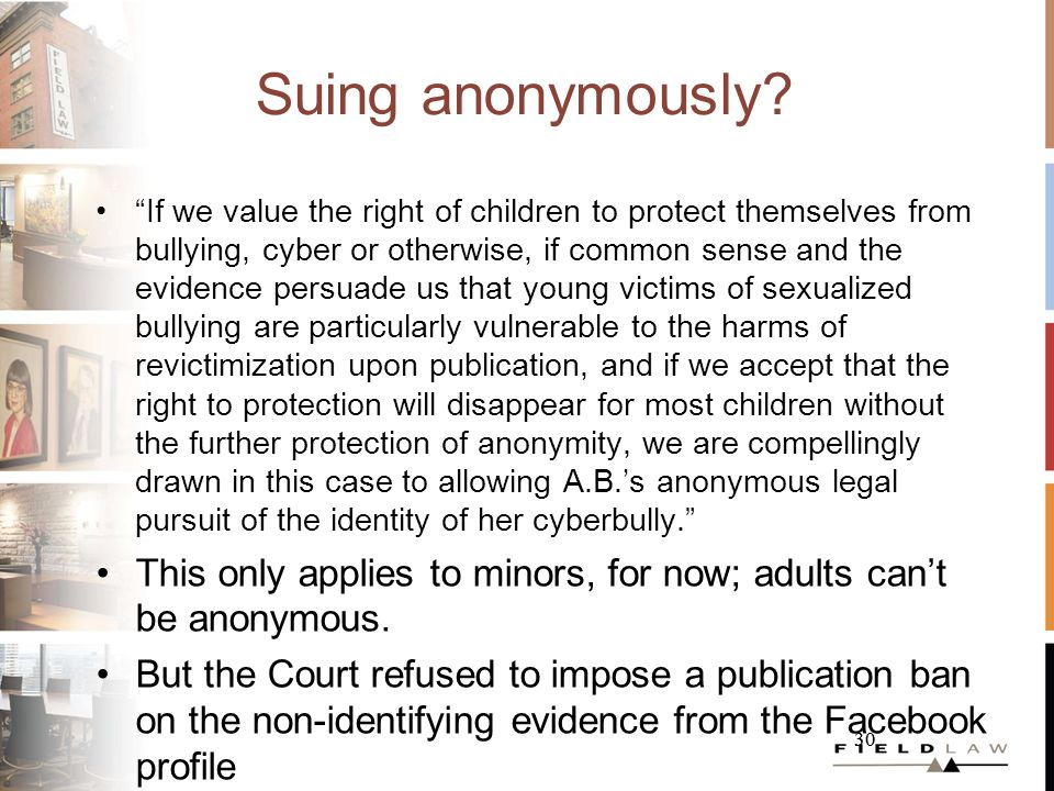 30 Suing anonymously? If we value the right of children to protect themselves from bullying, cyber or otherwise, if common sense and the evidence pers