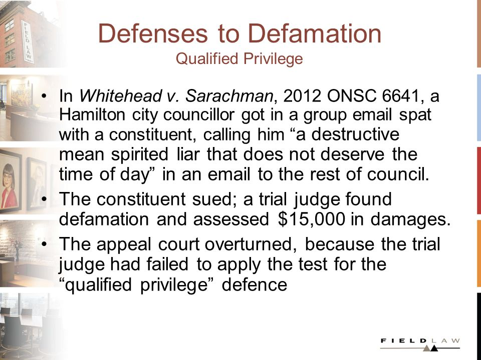 Defenses to Defamation Qualified Privilege In Whitehead v. Sarachman, 2012 ONSC 6641, a Hamilton city councillor got in a group email spat with a cons