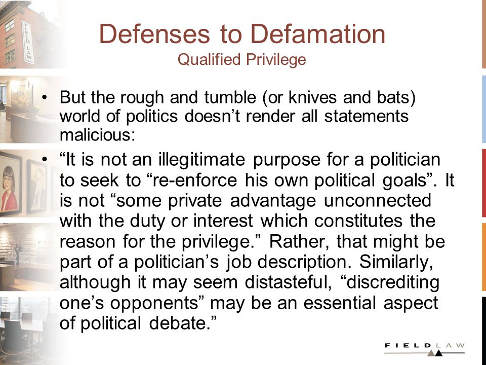 Defenses to Defamation Qualified Privilege But the rough and tumble (or knives and bats) world of politics doesnt render all statements malicious: It is not an illegitimate purpose for a politician to seek to re-enforce his own political goals.