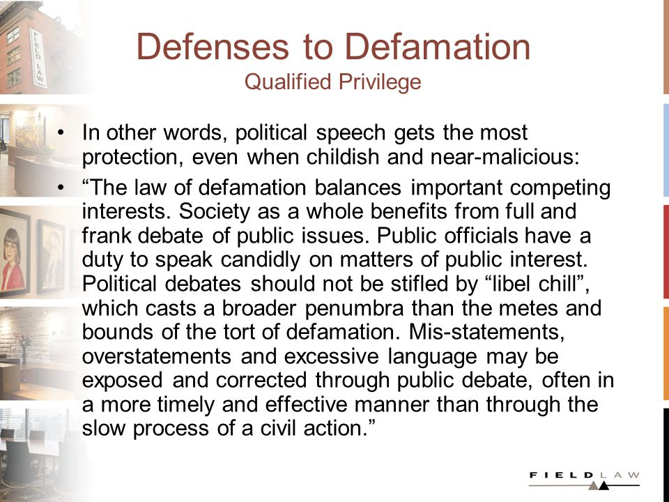 Defenses to Defamation Qualified Privilege In other words, political speech gets the most protection, even when childish and near-malicious: The law of defamation balances important competing interests.