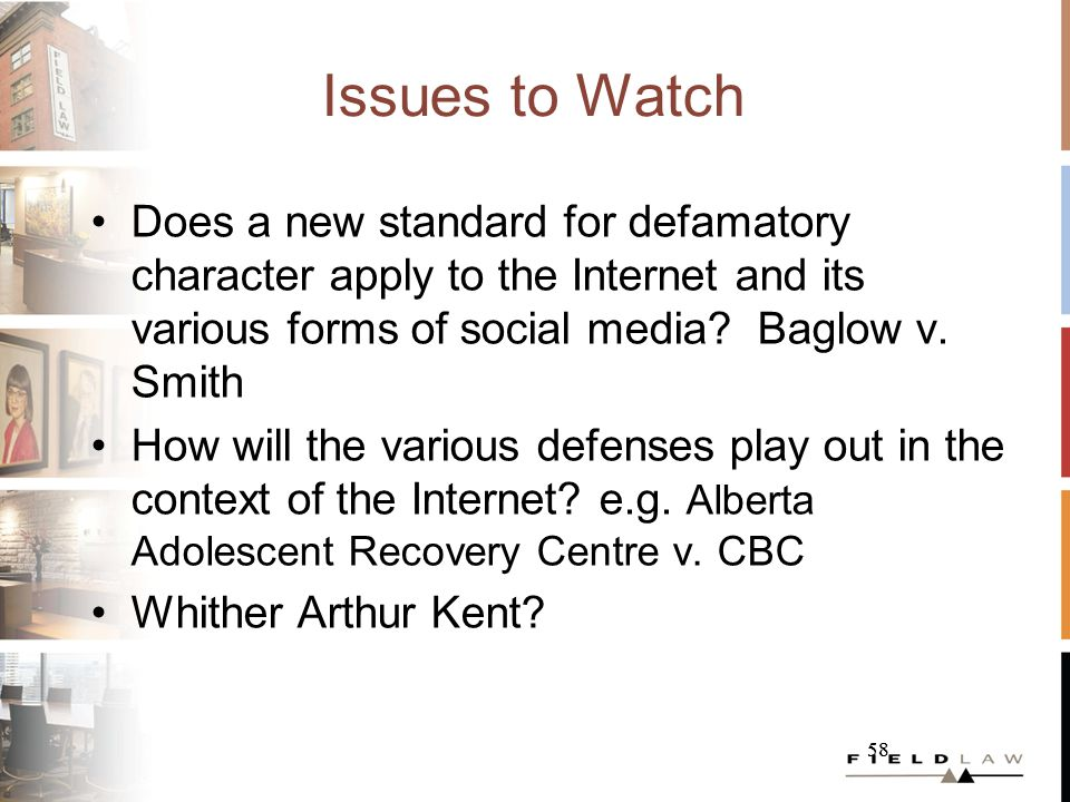 58 Issues to Watch Does a new standard for defamatory character apply to the Internet and its various forms of social media? Baglow v. Smith How will