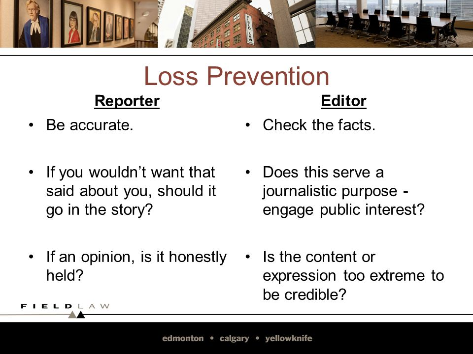 Loss Prevention Reporter Be accurate. If you wouldnt want that said about you, should it go in the story? If an opinion, is it honestly held? Editor C