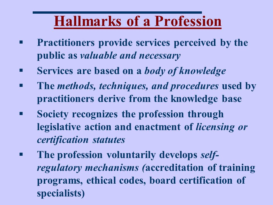 Hallmarks of a Profession Practitioners provide services perceived by the public as valuable and necessary Services are based on a body of knowledge The methods, techniques, and procedures used by practitioners derive from the knowledge base Society recognizes the profession through legislative action and enactment of licensing or certification statutes The profession voluntarily develops self- regulatory mechanisms (accreditation of training programs, ethical codes, board certification of specialists)
