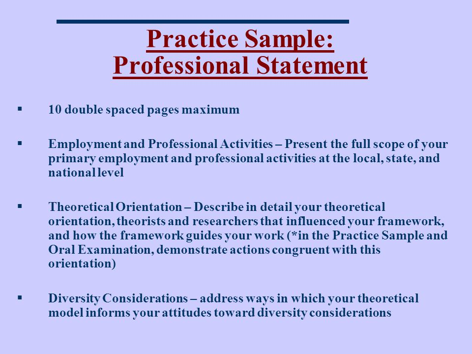 Practice Sample: Professional Statement 10 double spaced pages maximum Employment and Professional Activities – Present the full scope of your primary employment and professional activities at the local, state, and national level Theoretical Orientation – Describe in detail your theoretical orientation, theorists and researchers that influenced your framework, and how the framework guides your work (*in the Practice Sample and Oral Examination, demonstrate actions congruent with this orientation) Diversity Considerations – address ways in which your theoretical model informs your attitudes toward diversity considerations