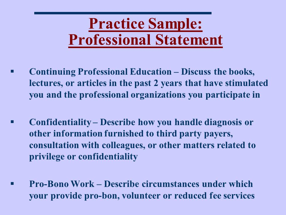 Practice Sample: Professional Statement Continuing Professional Education – Discuss the books, lectures, or articles in the past 2 years that have stimulated you and the professional organizations you participate in Confidentiality – Describe how you handle diagnosis or other information furnished to third party payers, consultation with colleagues, or other matters related to privilege or confidentiality Pro-Bono Work – Describe circumstances under which your provide pro-bon, volunteer or reduced fee services