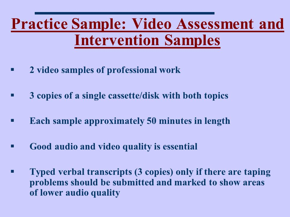 Practice Sample: Video Assessment and Intervention Samples 2 video samples of professional work 3 copies of a single cassette/disk with both topics Each sample approximately 50 minutes in length Good audio and video quality is essential Typed verbal transcripts (3 copies) only if there are taping problems should be submitted and marked to show areas of lower audio quality
