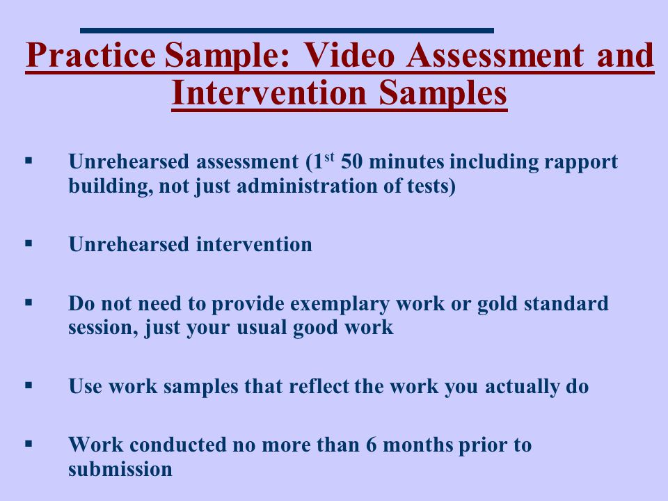Practice Sample: Video Assessment and Intervention Samples Unrehearsed assessment (1 st 50 minutes including rapport building, not just administration of tests) Unrehearsed intervention Do not need to provide exemplary work or gold standard session, just your usual good work Use work samples that reflect the work you actually do Work conducted no more than 6 months prior to submission