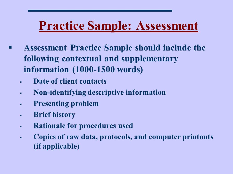 Practice Sample: Assessment Assessment Practice Sample should include the following contextual and supplementary information (1000-1500 words) Date of client contacts Non-identifying descriptive information Presenting problem Brief history Rationale for procedures used Copies of raw data, protocols, and computer printouts (if applicable)