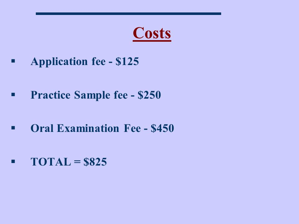 Costs Application fee - $125 Practice Sample fee - $250 Oral Examination Fee - $450 TOTAL = $825