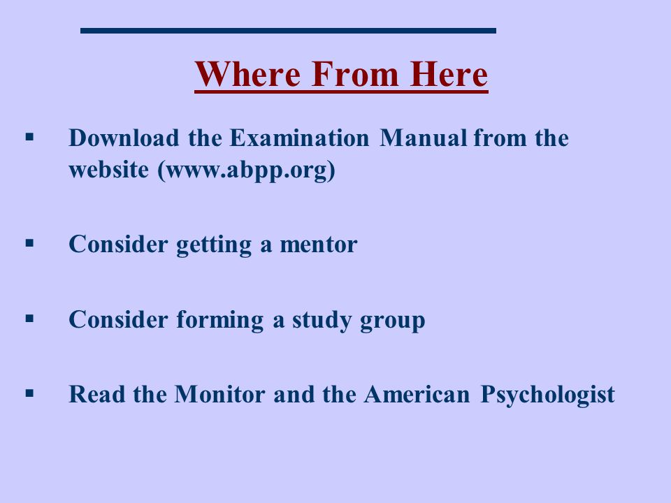 Where From Here Download the Examination Manual from the website (www.abpp.org) Consider getting a mentor Consider forming a study group Read the Monitor and the American Psychologist