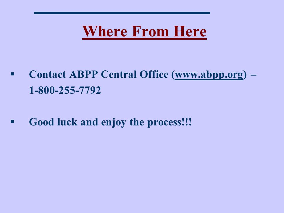 Where From Here Contact ABPP Central Office (www.abpp.org) –www.abpp.org 1-800-255-7792 Good luck and enjoy the process!!!