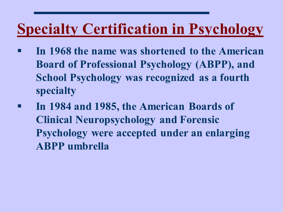 Specialty Certification in Psychology In 1968 the name was shortened to the American Board of Professional Psychology (ABPP), and School Psychology was recognized as a fourth specialty In 1984 and 1985, the American Boards of Clinical Neuropsychology and Forensic Psychology were accepted under an enlarging ABPP umbrella