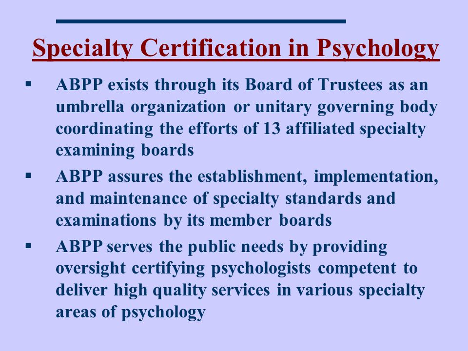 Specialty Certification in Psychology ABPP exists through its Board of Trustees as an umbrella organization or unitary governing body coordinating the efforts of 13 affiliated specialty examining boards ABPP assures the establishment, implementation, and maintenance of specialty standards and examinations by its member boards ABPP serves the public needs by providing oversight certifying psychologists competent to deliver high quality services in various specialty areas of psychology