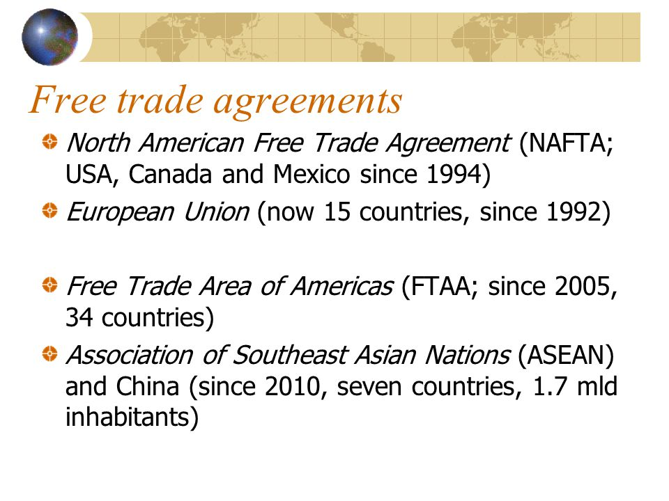 Free trade agreements North American Free Trade Agreement (NAFTA; USA, Canada and Mexico since 1994) European Union (now 15 countries, since 1992) Free Trade Area of Americas (FTAA; since 2005, 34 countries) Association of Southeast Asian Nations (ASEAN) and China (since 2010, seven countries, 1.7 mld inhabitants)