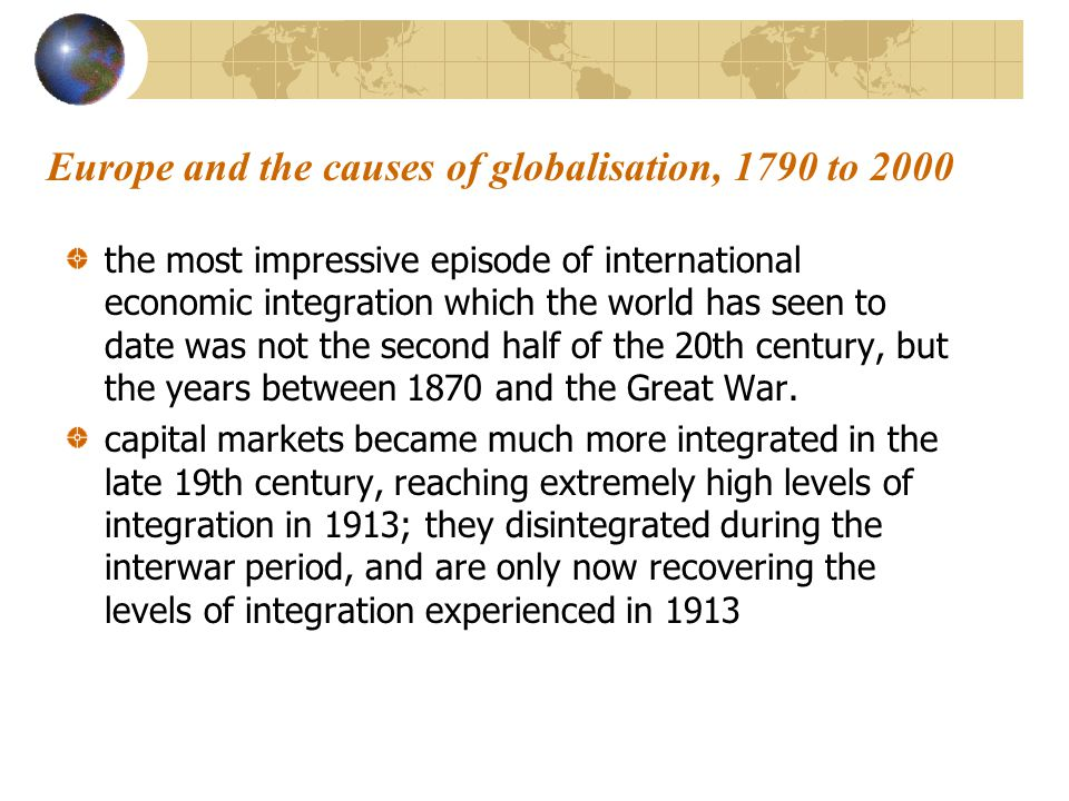 Europe and the causes of globalisation, 1790 to 2000 the most impressive episode of international economic integration which the world has seen to date was not the second half of the 20th century, but the years between 1870 and the Great War.