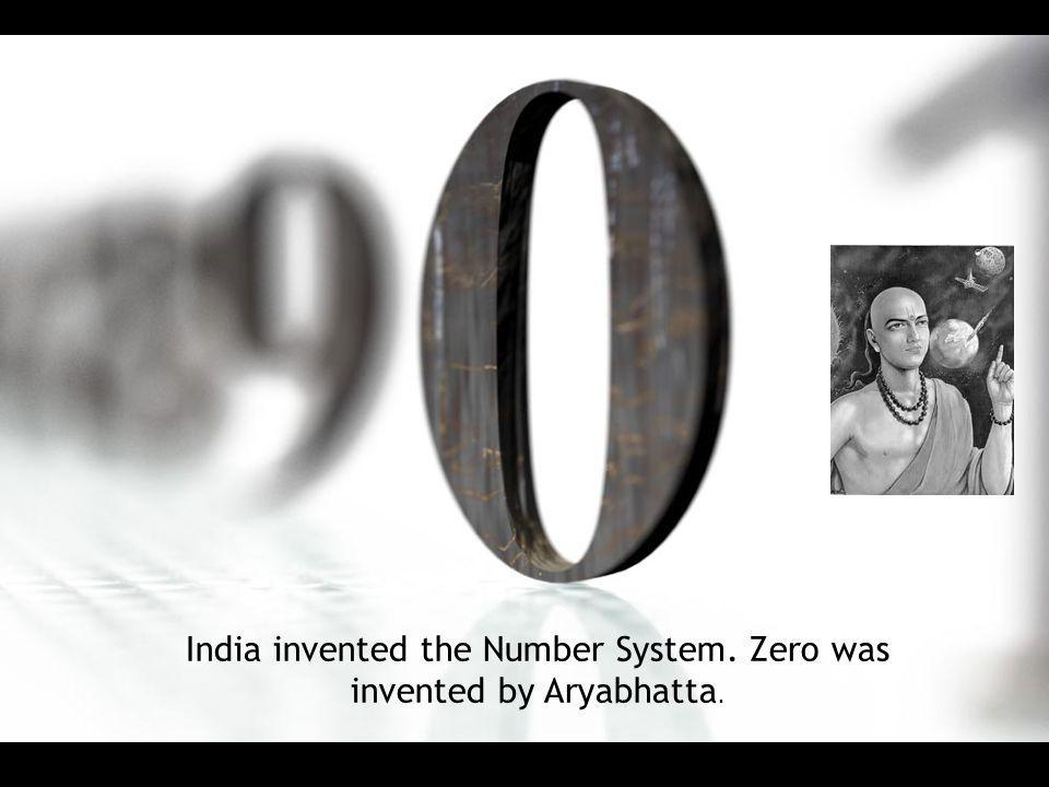 India invented the Number System. Zero was invented by Aryabhatta.