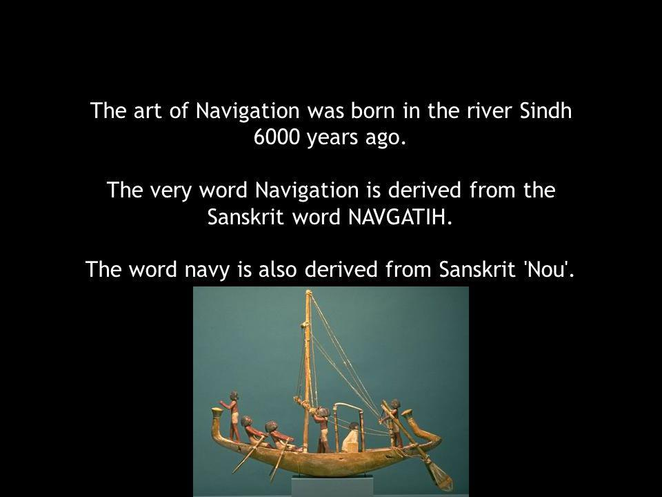 The art of Navigation was born in the river Sindh 6000 years ago.