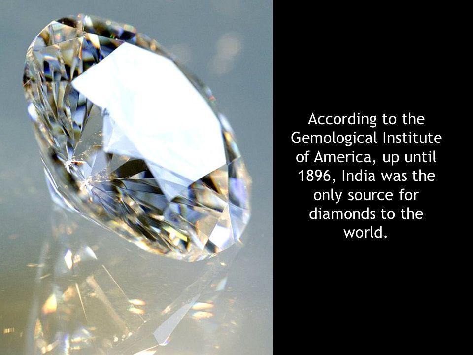 According to the Gemological Institute of America, up until 1896, India was the only source for diamonds to the world.