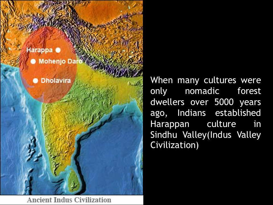 When many cultures were only nomadic forest dwellers over 5000 years ago, Indians established Harappan culture in Sindhu Valley(Indus Valley Civilizat