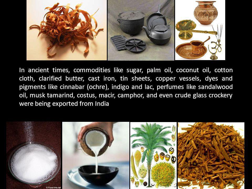 In ancient times, commodities like sugar, palm oil, coconut oil, cotton cloth, clarified butter, cast iron, tin sheets, copper vessels, dyes and pigments like cinnabar (ochre), indigo and lac, perfumes like sandalwood oil, musk tamarind, costus, macir, camphor, and even crude glass crockery were being exported from India