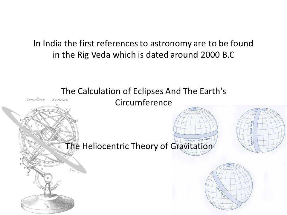 In India the first references to astronomy are to be found in the Rig Veda which is dated around 2000 B.C The Calculation of Eclipses And The Earth s Circumference The Heliocentric Theory of Gravitation
