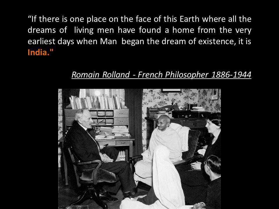 If there is one place on the face of this Earth where all the dreams of living men have found a home from the very earliest days when Man began the dream of existence, it is India. Romain Rolland - French Philosopher 1886-1944