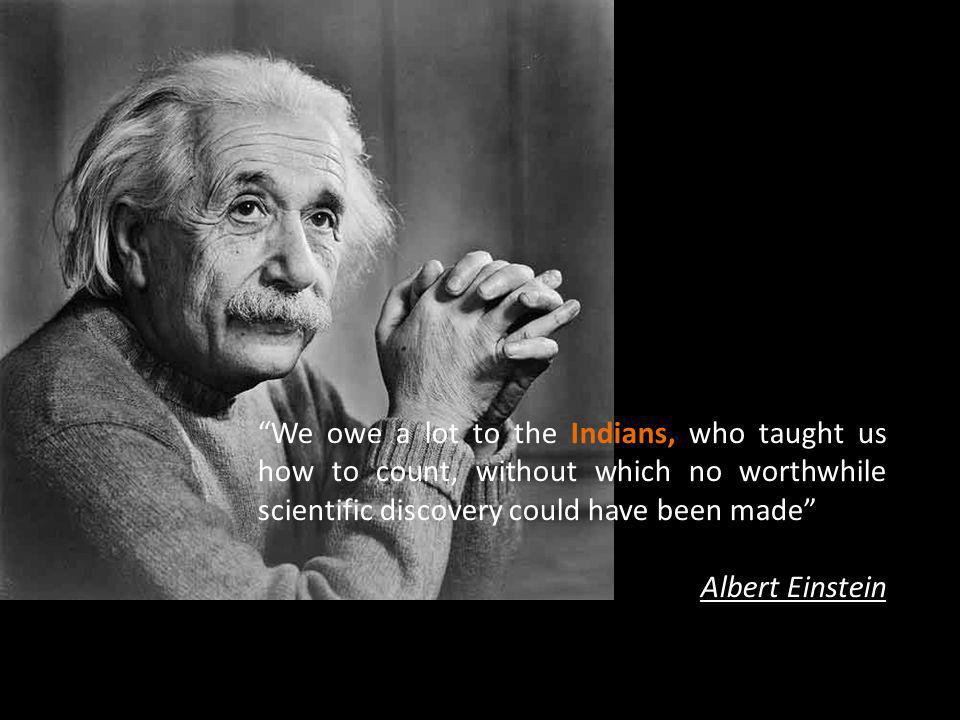 We owe a lot to the Indians, who taught us how to count, without which no worthwhile scientific discovery could have been made Albert Einstein