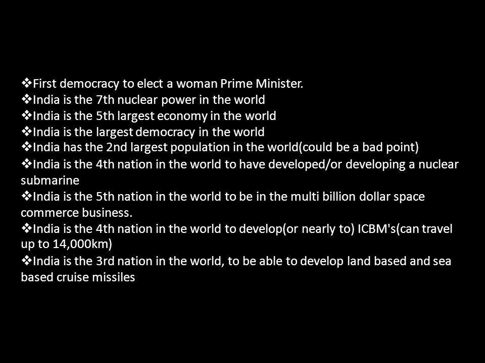 First democracy to elect a woman Prime Minister. India is the 7th nuclear power in the world India is the 5th largest economy in the world India is th